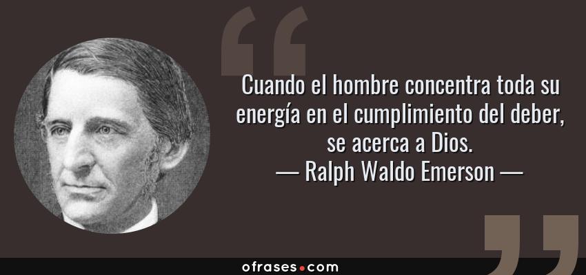 Frases de Ralph Waldo Emerson - Cuando el hombre concentra toda su energía en el cumplimiento del deber, se acerca a Dios.