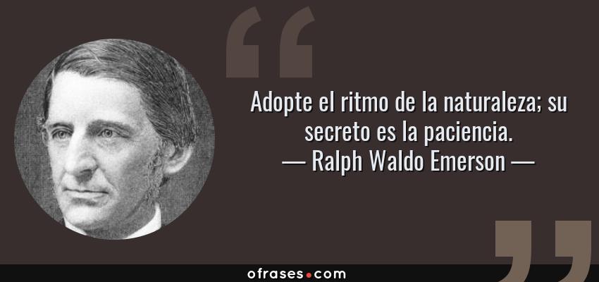 Frases de Ralph Waldo Emerson - Adopte el ritmo de la naturaleza; su secreto es la paciencia.