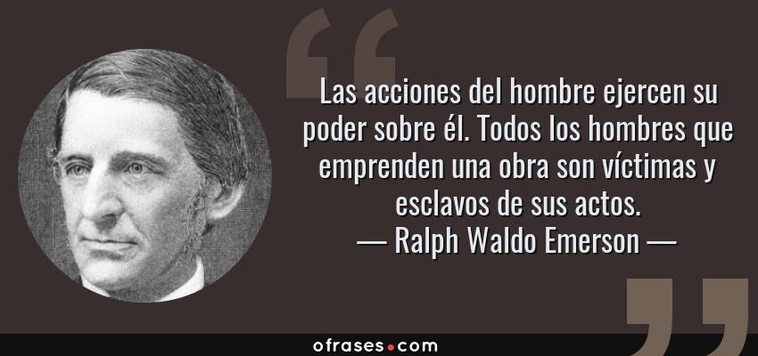 Frases de Ralph Waldo Emerson - Las acciones del hombre ejercen su poder sobre él. Todos los hombres que emprenden una obra son víctimas y esclavos de sus actos.
