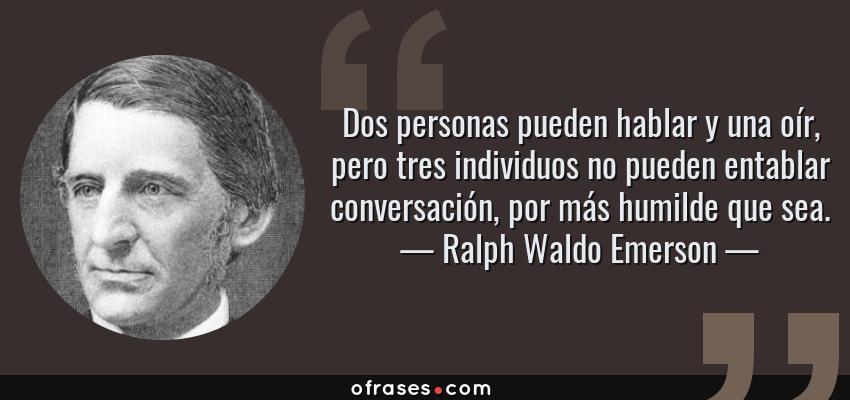 Frases de Ralph Waldo Emerson - Dos personas pueden hablar y una oír, pero tres individuos no pueden entablar conversación, por más humilde que sea.