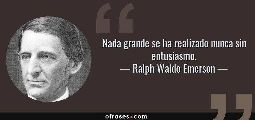 Frases de Ralph Waldo Emerson - Nada grande se ha realizado nunca sin entusiasmo.