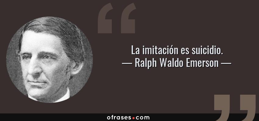 Frases de Ralph Waldo Emerson - La imitación es suicidio.