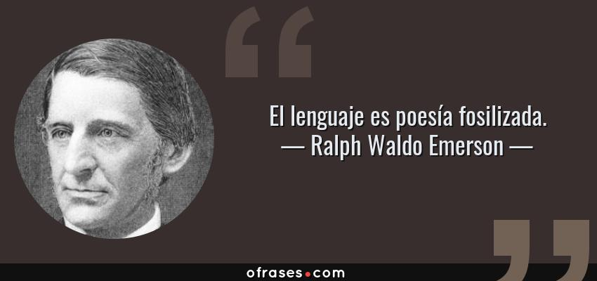 Frases de Ralph Waldo Emerson - El lenguaje es poesía fosilizada.