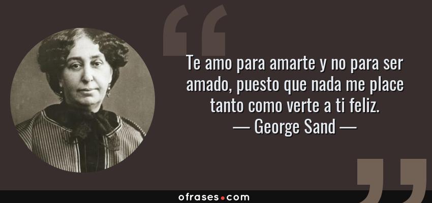 Frases de George Sand - Te amo para amarte y no para ser amado, puesto que nada me place tanto como verte a ti feliz.