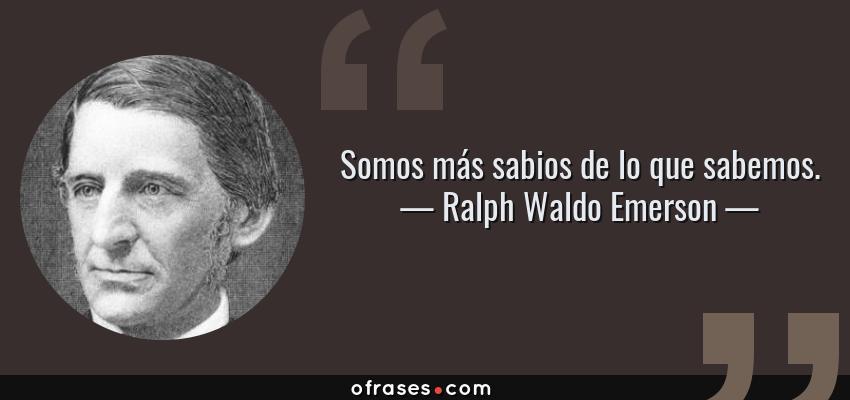 Frases de Ralph Waldo Emerson - Somos más sabios de lo que sabemos.