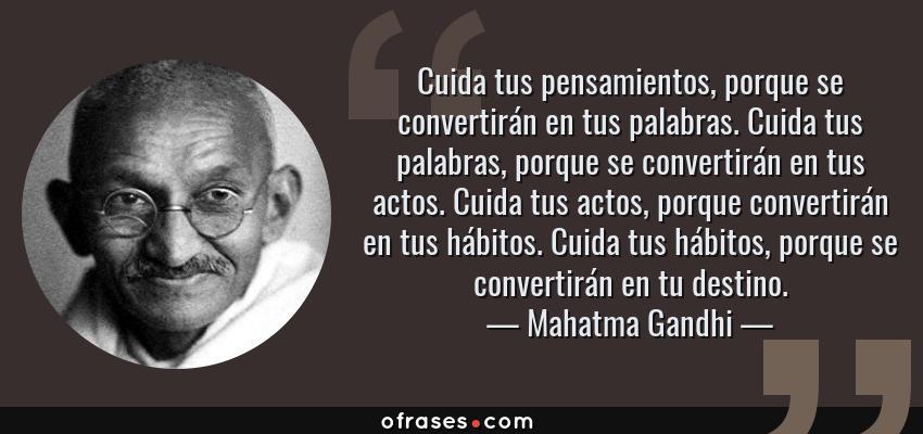 Frases de Mahatma Gandhi - Cuida tus pensamientos, porque se convertirán en tus palabras. Cuida tus palabras, porque se convertirán en tus actos. Cuida tus actos, porque convertirán en tus hábitos. Cuida tus hábitos, porque se convertirán en tu destino.