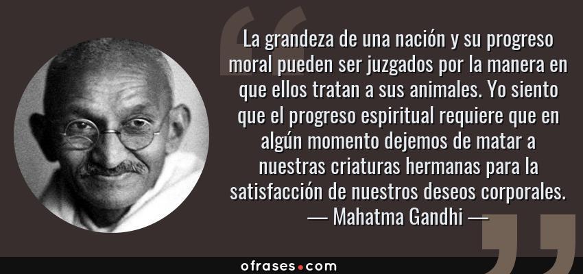 Frases de Mahatma Gandhi - La grandeza de una nación y su progreso moral pueden ser juzgados por la manera en que ellos tratan a sus animales. Yo siento que el progreso espiritual requiere que en algún momento dejemos de matar a nuestras criaturas hermanas para la satisfacción de nuestros deseos corporales.