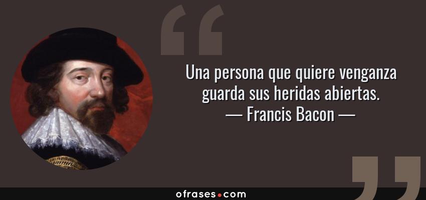 Frases de Francis Bacon - Una persona que quiere venganza guarda sus heridas abiertas.