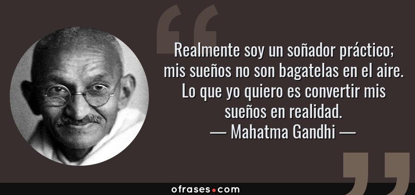 Frases de Mahatma Gandhi - Realmente soy un soñador práctico; mis sueños no son bagatelas en el aire. Lo que yo quiero es convertir mis sueños en realidad.