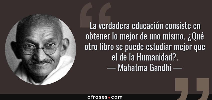 Frases de Mahatma Gandhi - La verdadera educación consiste en obtener lo mejor de uno mismo. ¿Qué otro libro se puede estudiar mejor que el de la Humanidad?.