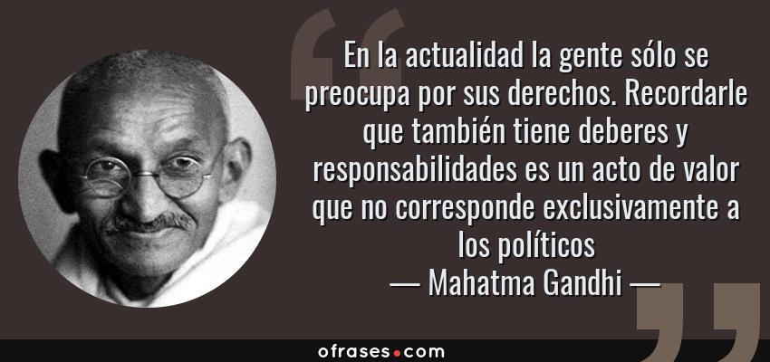 Frases de Mahatma Gandhi - En la actualidad la gente sólo se preocupa por sus derechos. Recordarle que también tiene deberes y responsabilidades es un acto de valor que no corresponde exclusivamente a los políticos