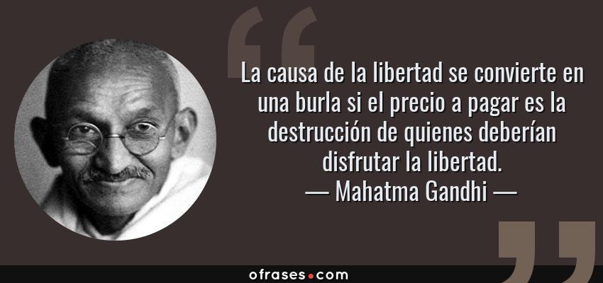 Frases de Mahatma Gandhi - La causa de la libertad se convierte en una burla si el precio a pagar es la destrucción de quienes deberían disfrutar la libertad.