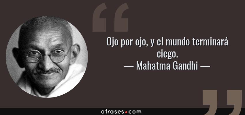 Frases de Mahatma Gandhi - Ojo por ojo, y el mundo terminará ciego.