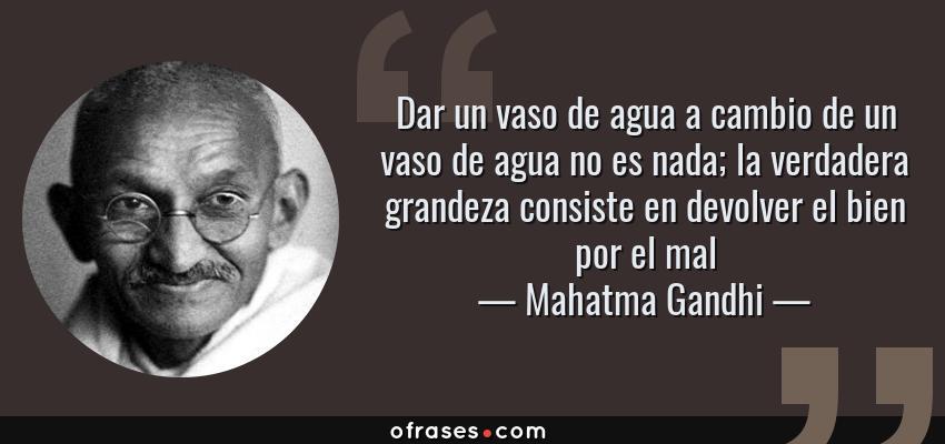 Frases de Mahatma Gandhi - Dar un vaso de agua a cambio de un vaso de agua no es nada; la verdadera grandeza consiste en devolver el bien por el mal
