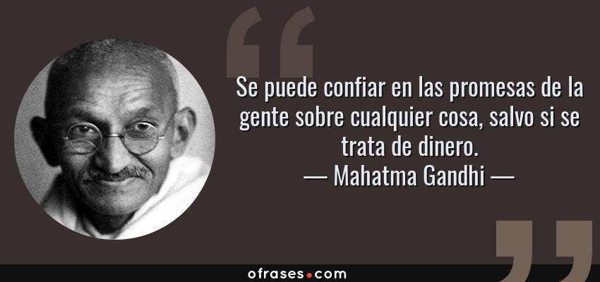 Frases de Mahatma Gandhi - Se puede confiar en las promesas de la gente sobre cualquier cosa, salvo si se trata de dinero.