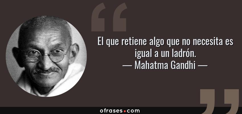 Frases de Mahatma Gandhi - El que retiene algo que no necesita es igual a un ladrón.