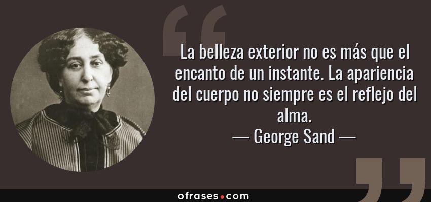 Frases de George Sand - La belleza exterior no es más que el encanto de un instante. La apariencia del cuerpo no siempre es el reflejo del alma.
