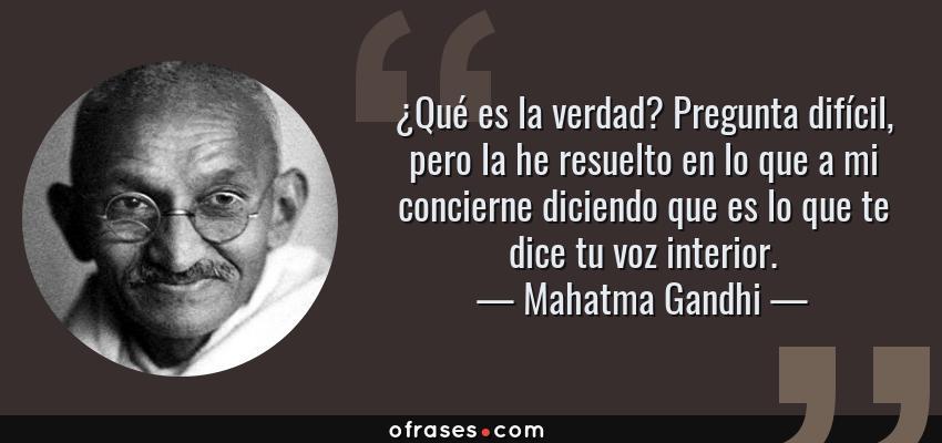 Frases de Mahatma Gandhi - ¿Qué es la verdad? Pregunta difícil, pero la he resuelto en lo que a mi concierne diciendo que es lo que te dice tu voz interior.