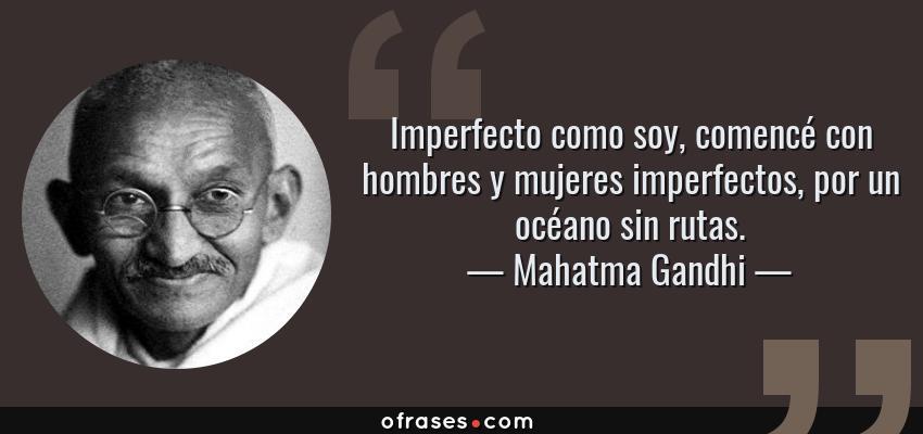 Frases de Mahatma Gandhi - Imperfecto como soy, comencé con hombres y mujeres imperfectos, por un océano sin rutas.