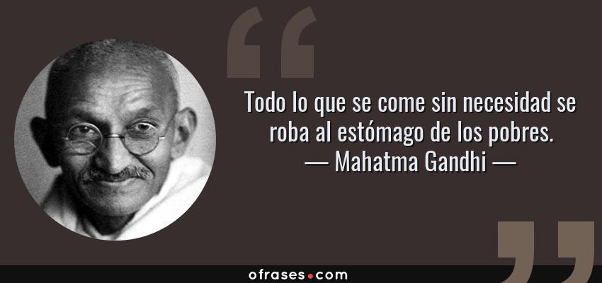 Frases de Mahatma Gandhi - Todo lo que se come sin necesidad se roba al estómago de los pobres.