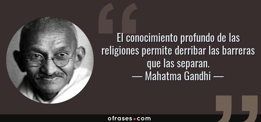 Frases de Mahatma Gandhi - El conocimiento profundo de las religiones permite derribar las barreras que las separan.