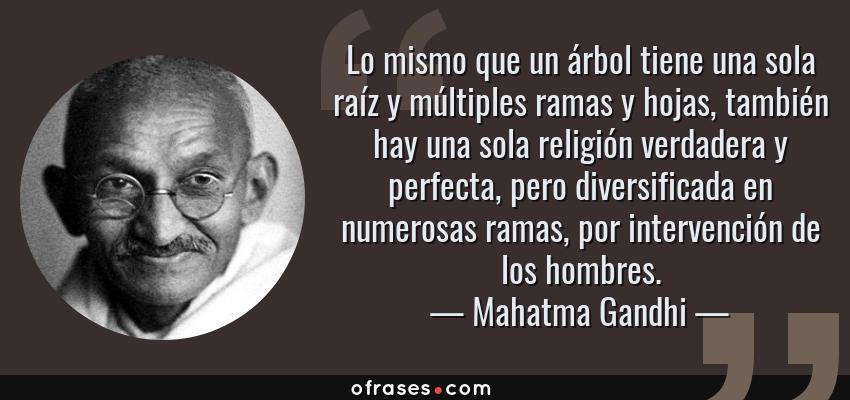 Frases de Mahatma Gandhi - Lo mismo que un árbol tiene una sola raíz y múltiples ramas y hojas, también hay una sola religión verdadera y perfecta, pero diversificada en numerosas ramas, por intervención de los hombres.