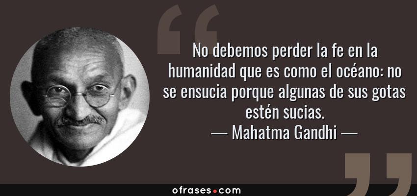 Frases de Mahatma Gandhi - No debemos perder la fe en la humanidad que es como el océano: no se ensucia porque algunas de sus gotas estén sucias.