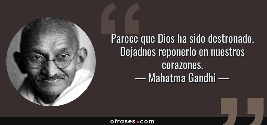 Frases de Mahatma Gandhi - Parece que Dios ha sido destronado. Dejadnos reponerlo en nuestros corazones.