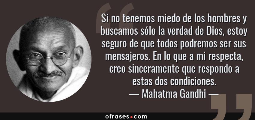 Frases de Mahatma Gandhi - Si no tenemos miedo de los hombres y buscamos sólo la verdad de Dios, estoy seguro de que todos podremos ser sus mensajeros. En lo que a mi respecta, creo sinceramente que respondo a estas dos condiciones.