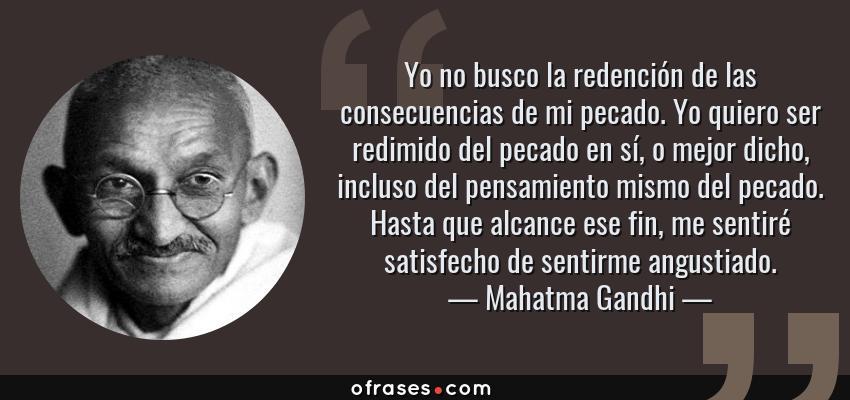 Frases de Mahatma Gandhi - Yo no busco la redención de las consecuencias de mi pecado. Yo quiero ser redimido del pecado en sí, o mejor dicho, incluso del pensamiento mismo del pecado. Hasta que alcance ese fin, me sentiré satisfecho de sentirme angustiado.