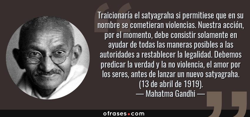 Frases de Mahatma Gandhi - Traicionaría el satyagraha si permitiese que en su nombre se cometieran violencias. Nuestra acción, por el momento, debe consistir solamente en ayudar de todas las maneras posibles a las autoridades a restablecer la legalidad. Debemos predicar la verdad y la no violencia, el amor por los seres, antes de lanzar un nuevo satyagraha. (13 de abril de 1919).