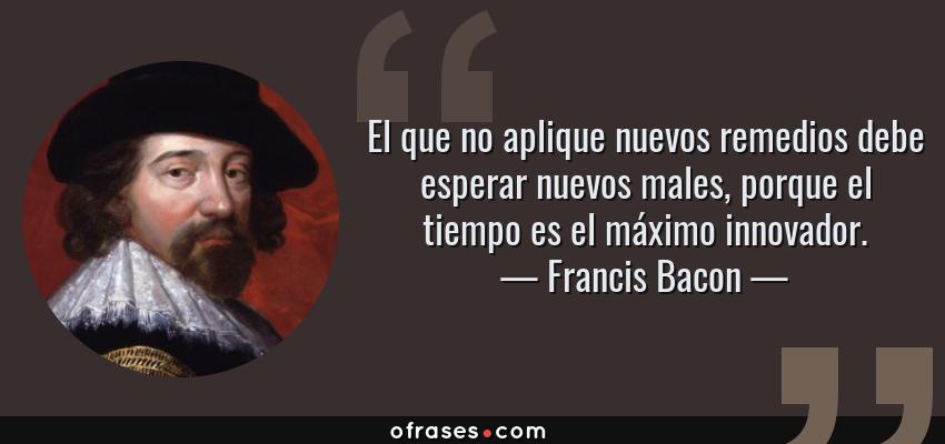 Frases de Francis Bacon - El que no aplique nuevos remedios debe esperar nuevos males, porque el tiempo es el máximo innovador.