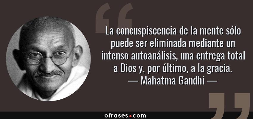 Frases de Mahatma Gandhi - La concuspiscencia de la mente sólo puede ser eliminada mediante un intenso autoanálisis, una entrega total a Dios y, por último, a la gracia.