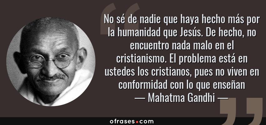 Frases de Mahatma Gandhi - No sé de nadie que haya hecho más por la humanidad que Jesús. De hecho, no encuentro nada malo en el cristianismo. El problema está en ustedes los cristianos, pues no viven en conformidad con lo que enseñan