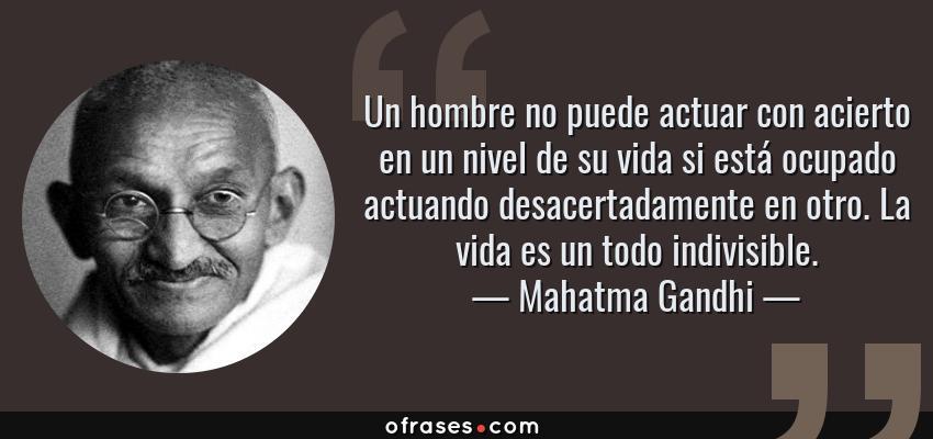 Frases de Mahatma Gandhi - Un hombre no puede actuar con acierto en un nivel de su vida si está ocupado actuando desacertadamente en otro. La vida es un todo indivisible.