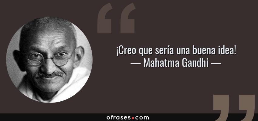 Frases de Mahatma Gandhi - ¡Creo que sería una buena idea!