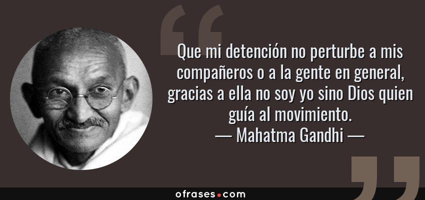 Frases de Mahatma Gandhi - Que mi detención no perturbe a mis compañeros o a la gente en general, gracias a ella no soy yo sino Dios quien guía al movimiento.