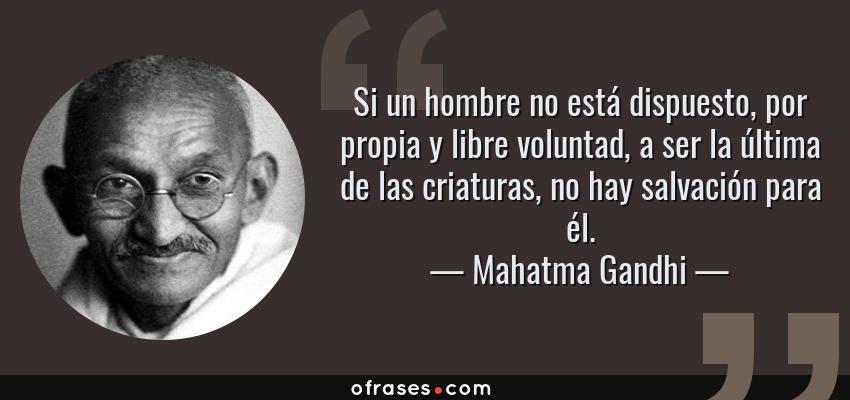 Frases de Mahatma Gandhi - Si un hombre no está dispuesto, por propia y libre voluntad, a ser la última de las criaturas, no hay salvación para él.