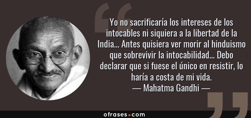 Frases de Mahatma Gandhi - Yo no sacrificaría los intereses de los intocables ni siquiera a la libertad de la India... Antes quisiera ver morir al hinduismo que sobrevivir la intocabilidad... Debo declarar que si fuese el único en resistir, lo haría a costa de mi vida.