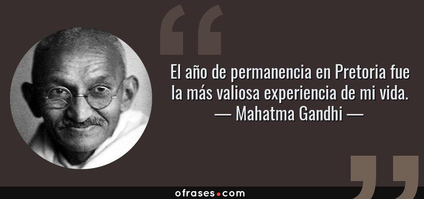 Frases de Mahatma Gandhi - El año de permanencia en Pretoria fue la más valiosa experiencia de mi vida.