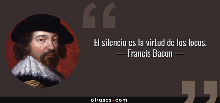 Frases de Francis Bacon - El silencio es la virtud de los locos.