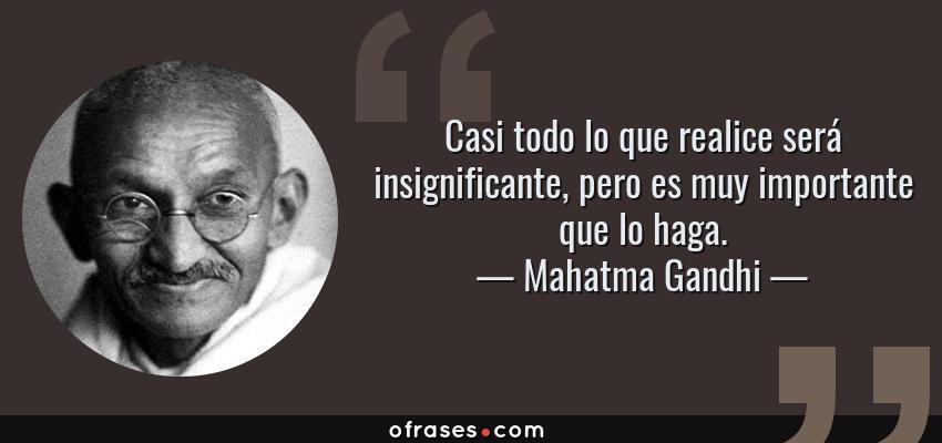 Frases de Mahatma Gandhi - Casi todo lo que realice será insignificante, pero es muy importante que lo haga.