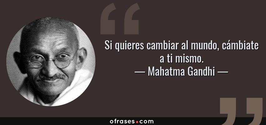 Frases de Mahatma Gandhi - Si quieres cambiar al mundo, cámbiate a ti mismo.