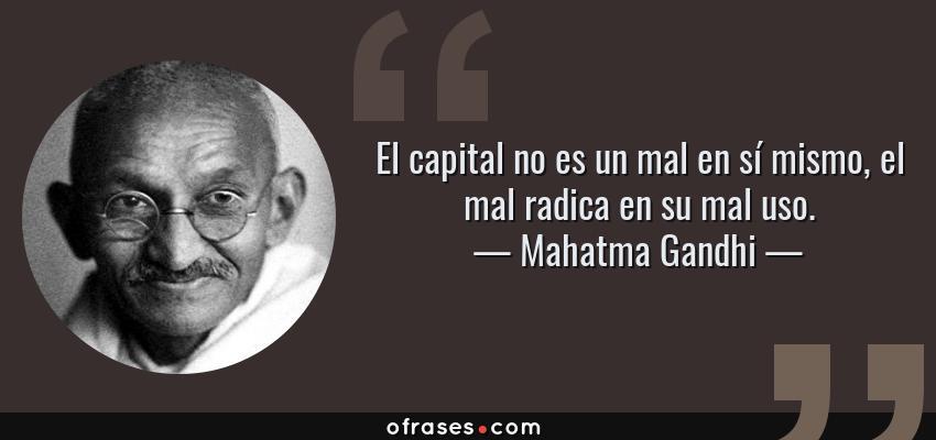 Frases de Mahatma Gandhi - El capital no es un mal en sí mismo, el mal radica en su mal uso.