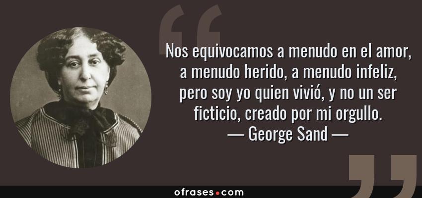 Frases de George Sand - Nos equivocamos a menudo en el amor, a menudo herido, a menudo infeliz, pero soy yo quien vivió, y no un ser ficticio, creado por mi orgullo.