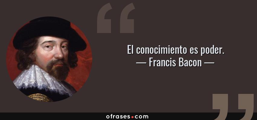 Frases de Francis Bacon - El conocimiento es poder.