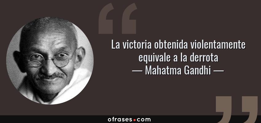 Frases de Mahatma Gandhi - La victoria obtenida violentamente equivale a la derrota