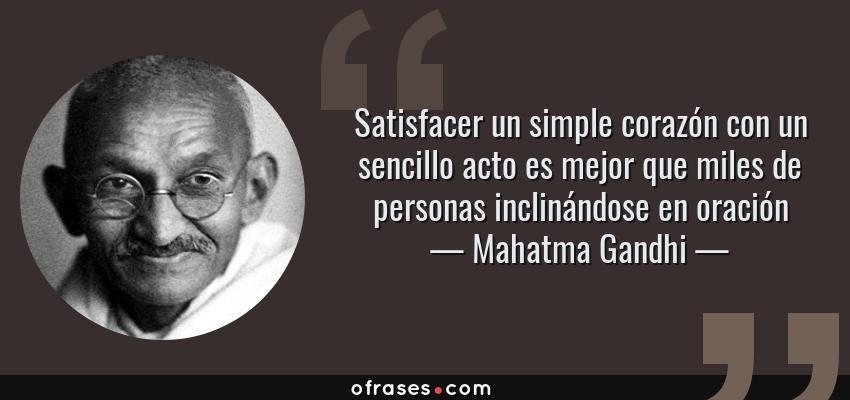 Frases de Mahatma Gandhi - Satisfacer un simple corazón con un sencillo acto es mejor que miles de personas inclinándose en oración