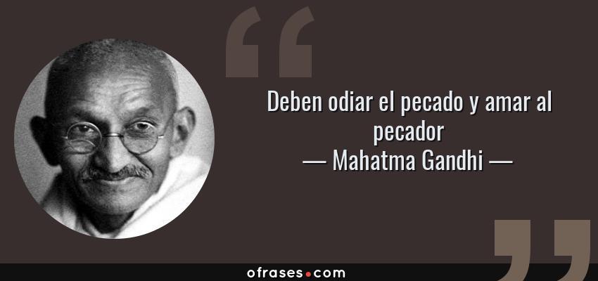 Frases de Mahatma Gandhi - Deben odiar el pecado y amar al pecador