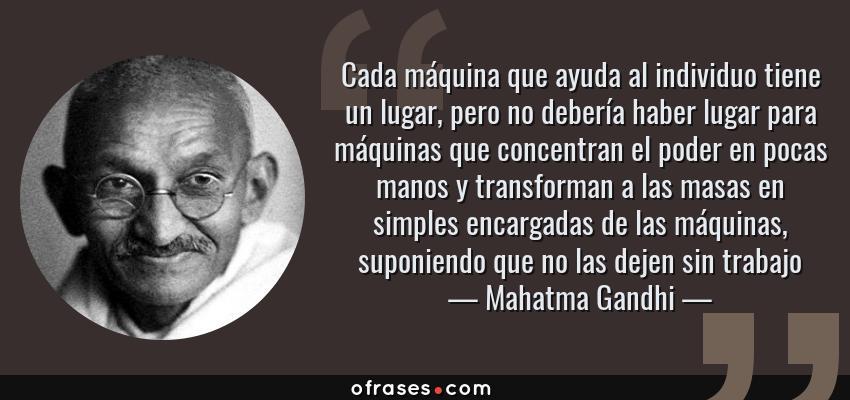 Frases de Mahatma Gandhi - Cada máquina que ayuda al individuo tiene un lugar, pero no debería haber lugar para máquinas que concentran el poder en pocas manos y transforman a las masas en simples encargadas de las máquinas, suponiendo que no las dejen sin trabajo